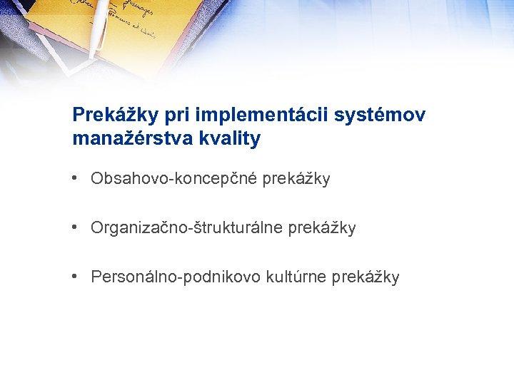 Prekážky pri implementácii systémov manažérstva kvality • Obsahovo-koncepčné prekážky • Organizačno-štrukturálne prekážky • Personálno-podnikovo
