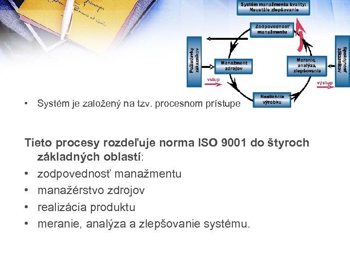 • Systém je založený na tzv. procesnom prístupe Tieto procesy rozdeľuje norma ISO