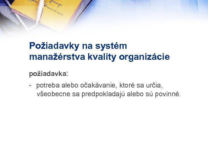 Požiadavky na systém manažérstva kvality organizácie požiadavka: - potreba alebo očakávanie, ktoré sa určia,
