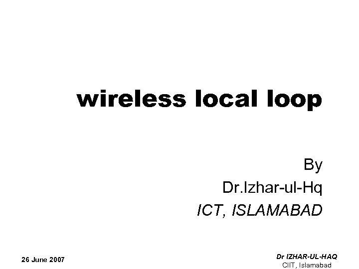 wireless local loop By Dr. Izhar-ul-Hq ICT, ISLAMABAD 26 June 2007 Dr IZHAR-UL-HAQ CIIT,