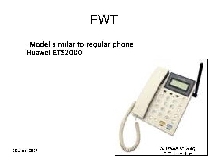 FWT –Model similar to regular phone Huawei ETS 2000 26 June 2007 Dr IZHAR-UL-HAQ