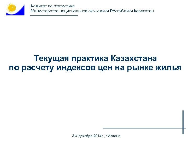 Комитет по статистике Министерства национальной экономики Республики Казахстан Текущая практика Казахстана по расчету индексов