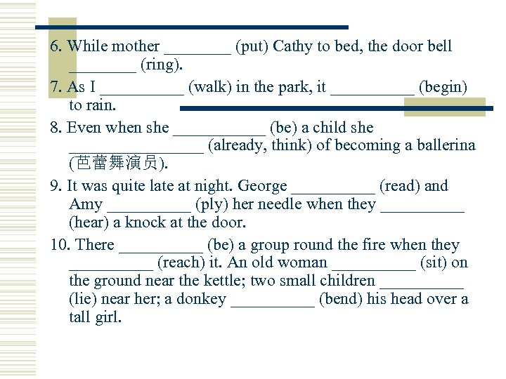 6. While mother ____ (put) Cathy to bed, the door bell ____ (ring). 7.