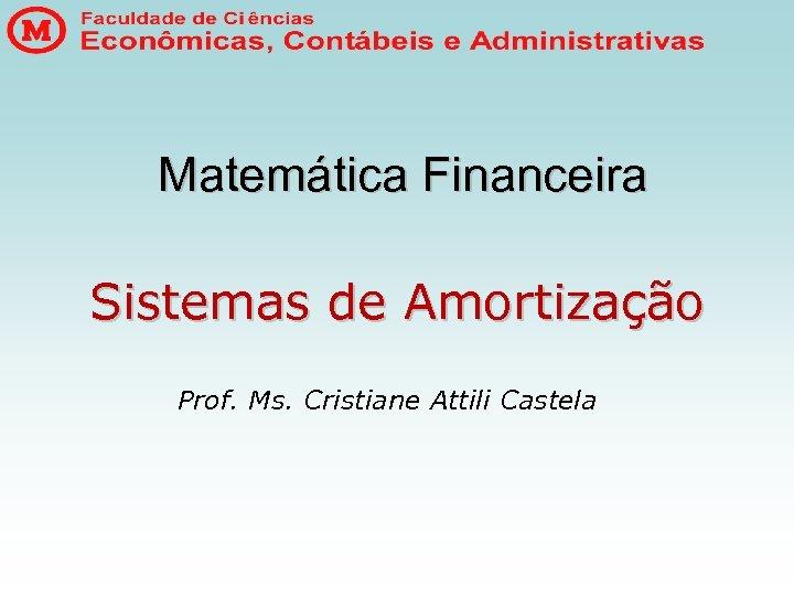 Matemática Financeira Sistemas de Amortização Prof. Ms. Cristiane Attili Castela