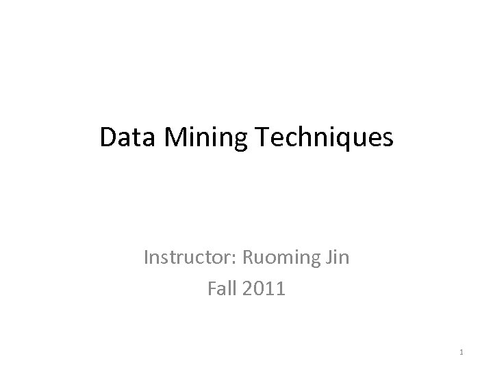 Data Mining Techniques Instructor: Ruoming Jin Fall 2011 1