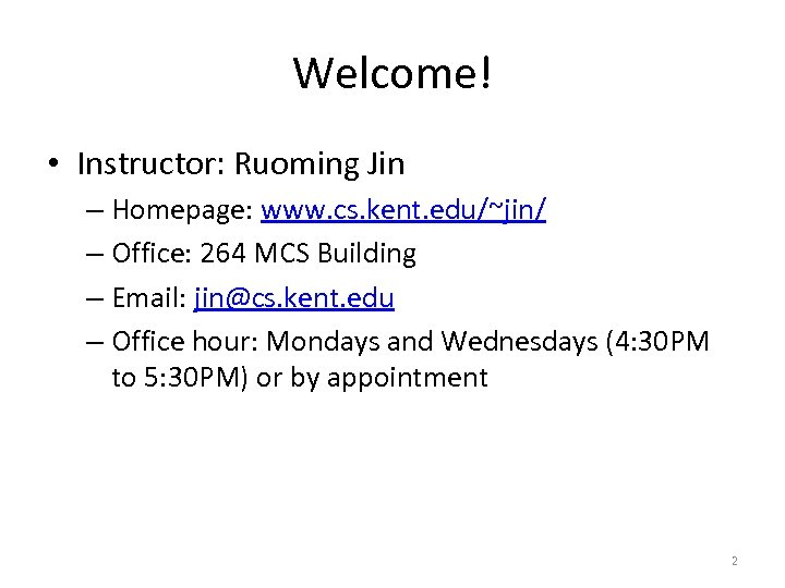 Welcome! • Instructor: Ruoming Jin – Homepage: www. cs. kent. edu/~jin/ – Office: 264