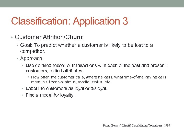 Classification: Application 3 • Customer Attrition/Churn: • Goal: To predict whether a customer is