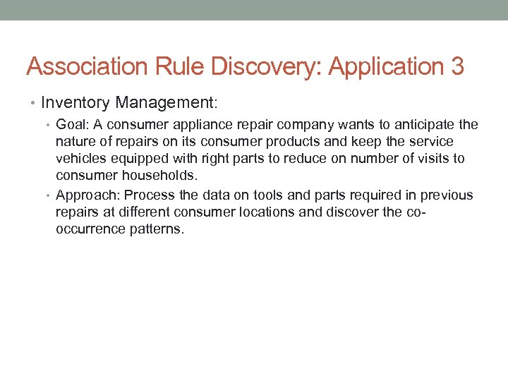 Association Rule Discovery: Application 3 • Inventory Management: • Goal: A consumer appliance repair