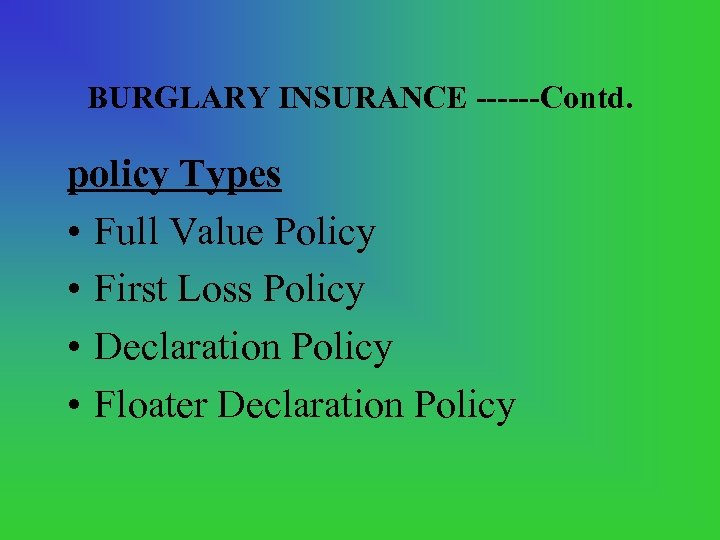 BURGLARY INSURANCE ------Contd. policy Types • Full Value Policy • First Loss Policy •