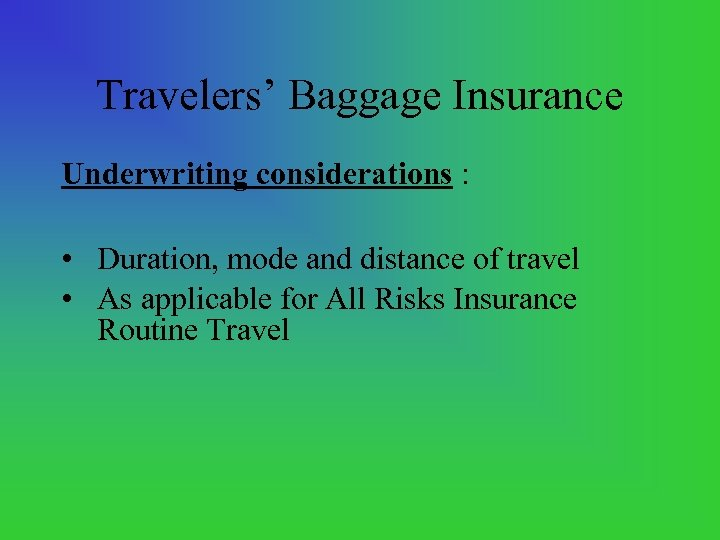 Travelers' Baggage Insurance Underwriting considerations : • Duration, mode and distance of travel •