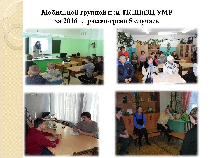 Мобильной группой при ТКДНи. ЗП УМР за 2016 г. рассмотрено 5 случаев
