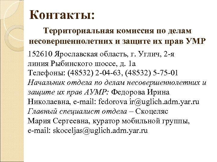 Контакты: Территориальная комиссия по делам несовершеннолетних и защите их прав УМР 152610 Ярославская область,