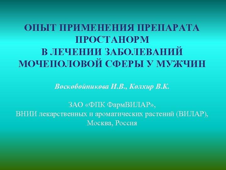 ОПЫТ ПРИМЕНЕНИЯ ПРЕПАРАТА ПРОСТАНОРМ В ЛЕЧЕНИИ ЗАБОЛЕВАНИЙ МОЧЕПОЛОВОЙ СФЕРЫ У МУЖЧИН Воскобойникова И. В.