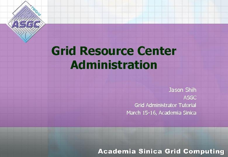Grid Resource Center Administration Jason Shih ASGC Grid Administrator Tutorial March 15 -16, Academia
