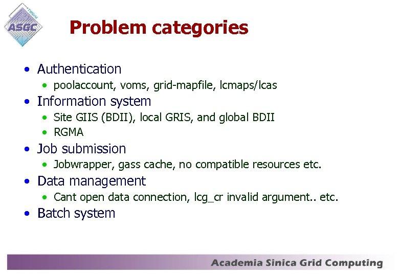 Problem categories • Authentication • poolaccount, voms, grid-mapfile, lcmaps/lcas • Information system • Site