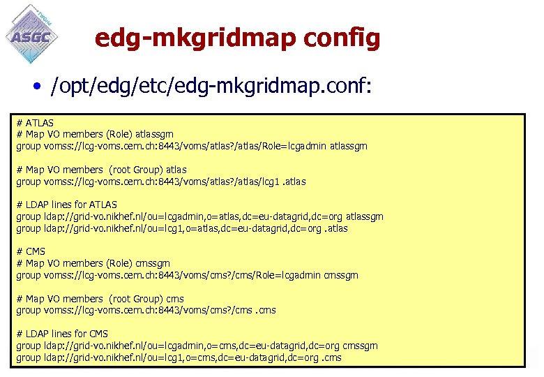 edg-mkgridmap config • /opt/edg/etc/edg-mkgridmap. conf: # ATLAS # Map VO members (Role) atlassgm group