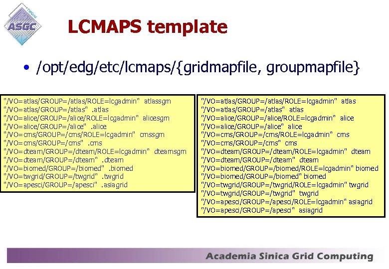 LCMAPS template • /opt/edg/etc/lcmaps/{gridmapfile, groupmapfile}