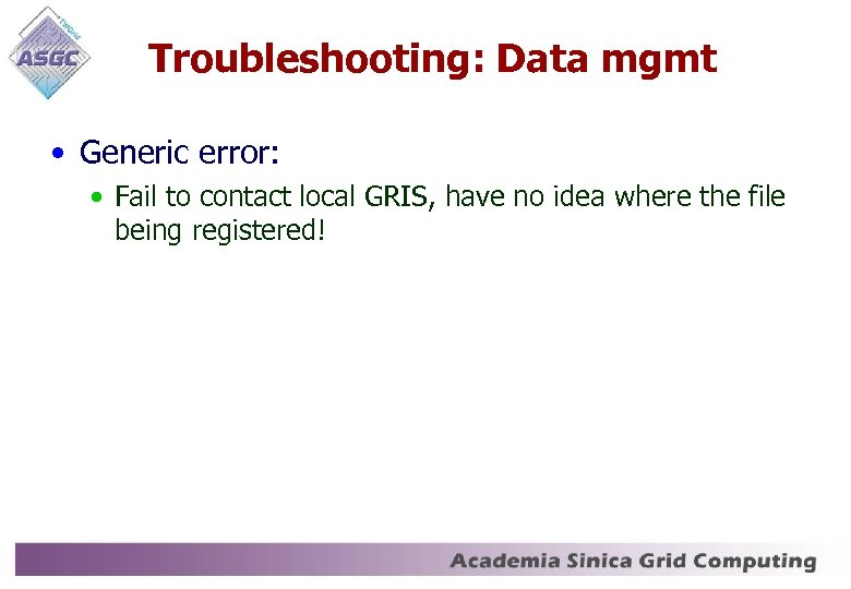 Troubleshooting: Data mgmt • Generic error: • Fail to contact local GRIS, have no
