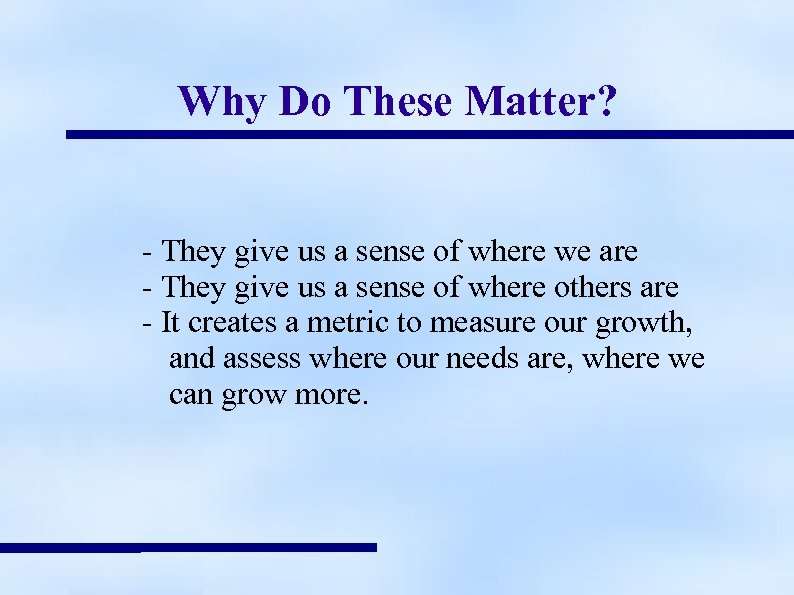 Why Do These Matter? - They give us a sense of where we are