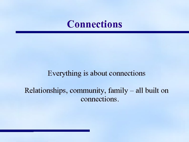 Connections Everything is about connections Relationships, community, family – all built on connections.