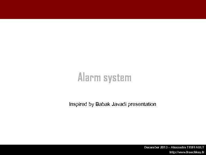 Alarm system Inspired by Babak Javadi presentation December 2013 – Alexandre TRIFFAULT http: //www.