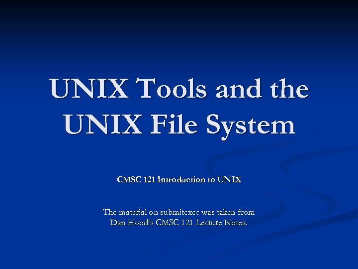 UNIX Tools and the UNIX File System CMSC 121 Introduction to UNIX The material