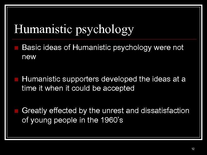 Humanistic psychology n Basic ideas of Humanistic psychology were not new n Humanistic supporters
