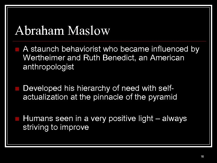 Abraham Maslow n A staunch behaviorist who became influenced by Wertheimer and Ruth Benedict,
