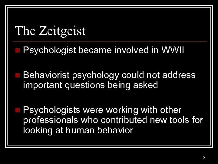 The Zeitgeist n Psychologist became involved in WWII n Behaviorist psychology could not address