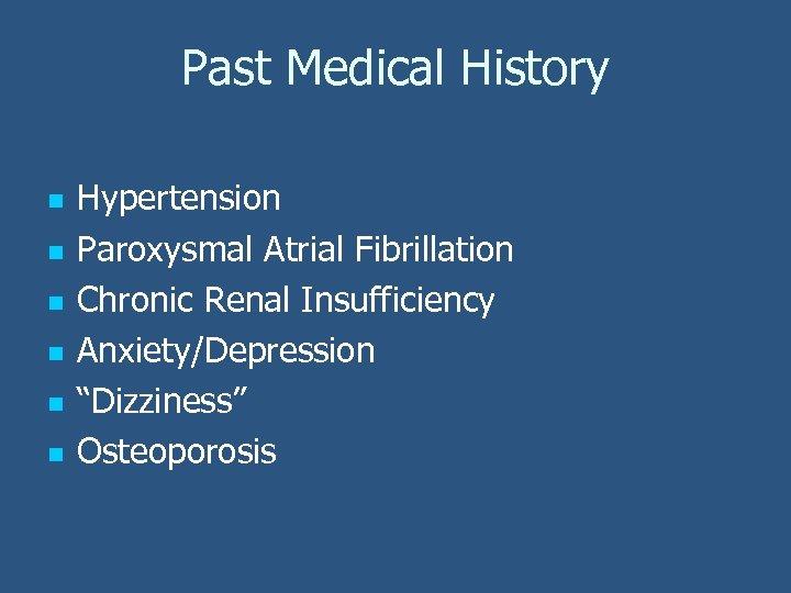 Past Medical History n n n Hypertension Paroxysmal Atrial Fibrillation Chronic Renal Insufficiency Anxiety/Depression