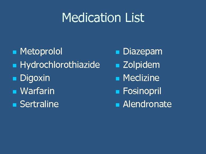 Medication List n n n Metoprolol Hydrochlorothiazide Digoxin Warfarin Sertraline n n n Diazepam