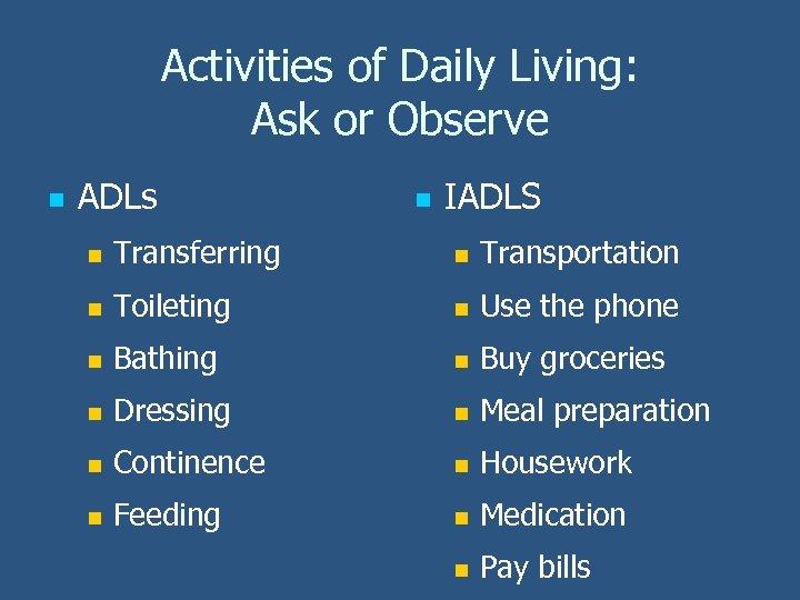 Activities of Daily Living: Ask or Observe n ADLs n IADLS n Transferring n