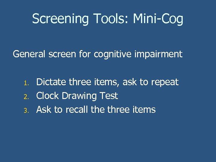 Screening Tools: Mini-Cog General screen for cognitive impairment 1. 2. 3. Dictate three items,