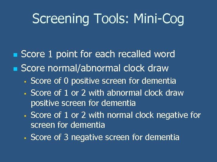 Screening Tools: Mini-Cog n n Score 1 point for each recalled word Score normal/abnormal