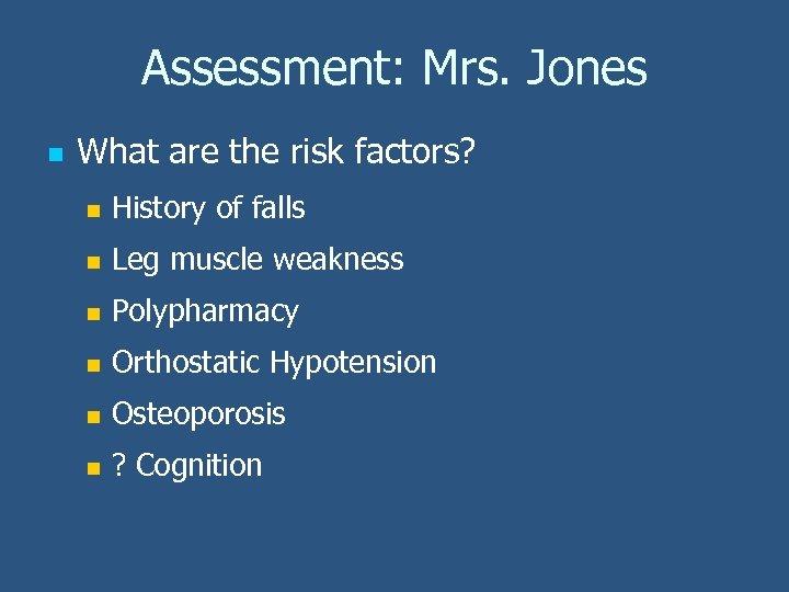 Assessment: Mrs. Jones n What are the risk factors? n History of falls n