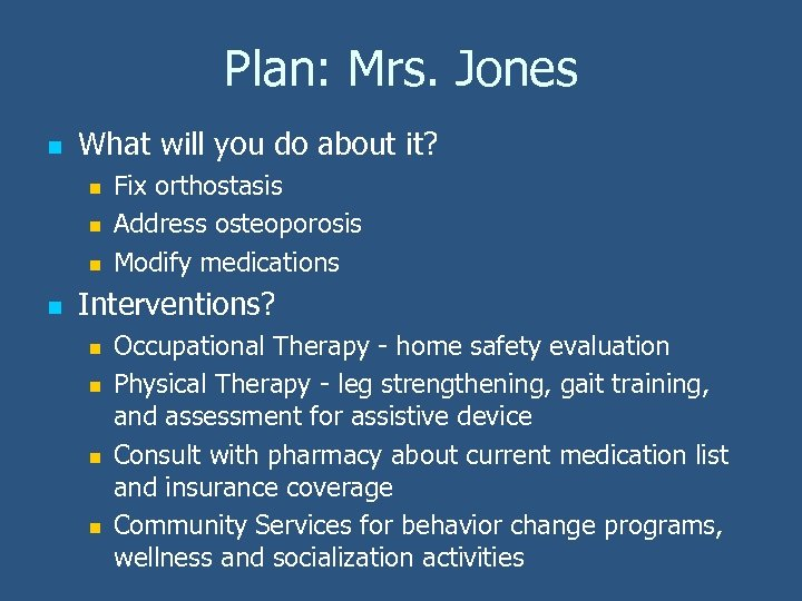 Plan: Mrs. Jones n What will you do about it? n n Fix orthostasis