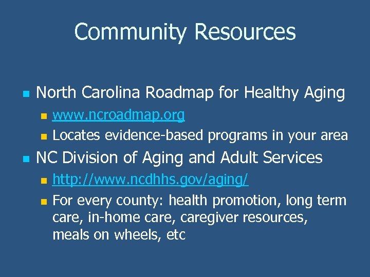 Community Resources n North Carolina Roadmap for Healthy Aging n n n www. ncroadmap.