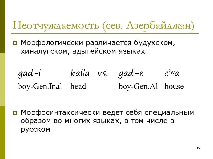 Неотчуждаемость (сев. Азербайджан) p Морфологически различается будухском, хиналугском, адыгейском языках gad-i gad-e boy-Gen. Inal
