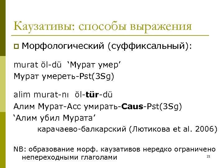 Каузативы: способы выражения p Морфологический (суффиксальный): murat öl-dü 'Мурат умер' Мурат умереть-Pst(3 Sg) alim