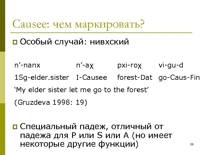 Causee: чем маркировать? p Особый случай: нивхский n'-nanx n'-aχ 1 Sg-elder. sister I-Causee pxi-roχ