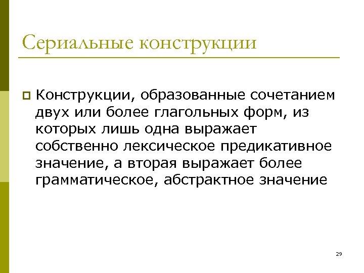 Сериальные конструкции p Конструкции, образованные сочетанием двух или более глагольных форм, из которых лишь