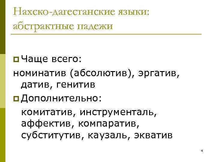 Нахско-дагестанские языки: абстрактные падежи p Чаще всего: номинатив (абсолютив), эргатив, датив, генитив p Дополнительно: