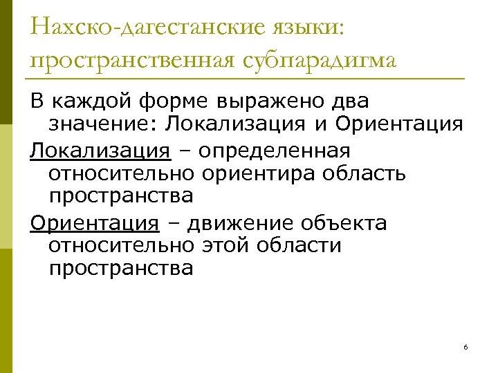 Нахско-дагестанские языки: пространственная субпарадигма В каждой форме выражено два значение: Локализация и Ориентация Локализация