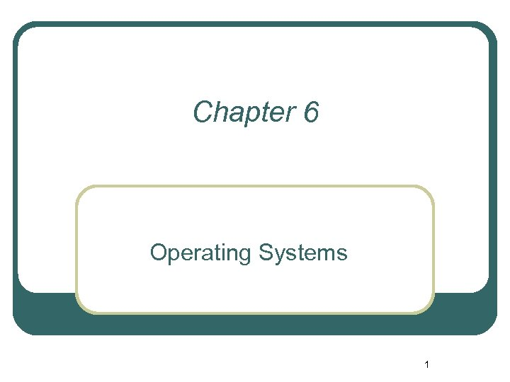 Chapter 6 Operating Systems 1