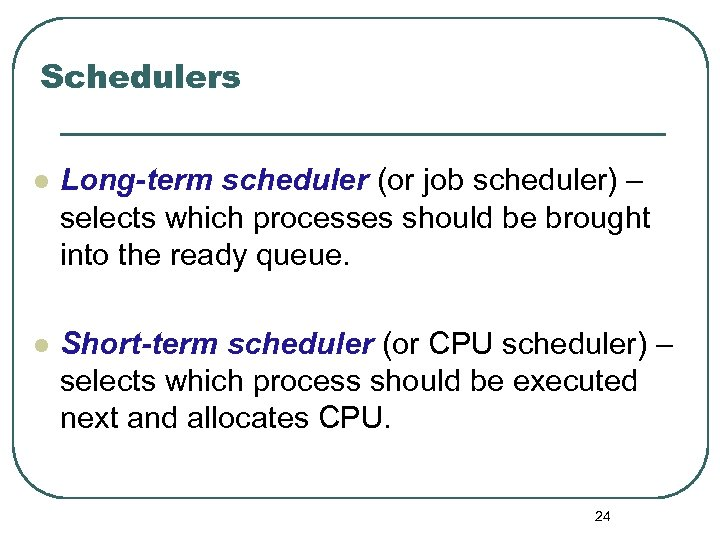 Schedulers l Long-term scheduler (or job scheduler) – selects which processes should be brought