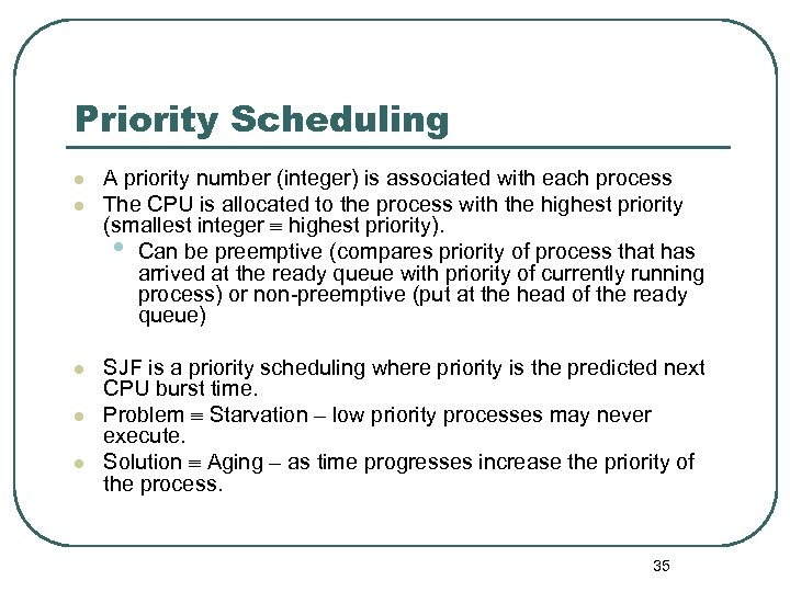 Priority Scheduling l l l A priority number (integer) is associated with each process