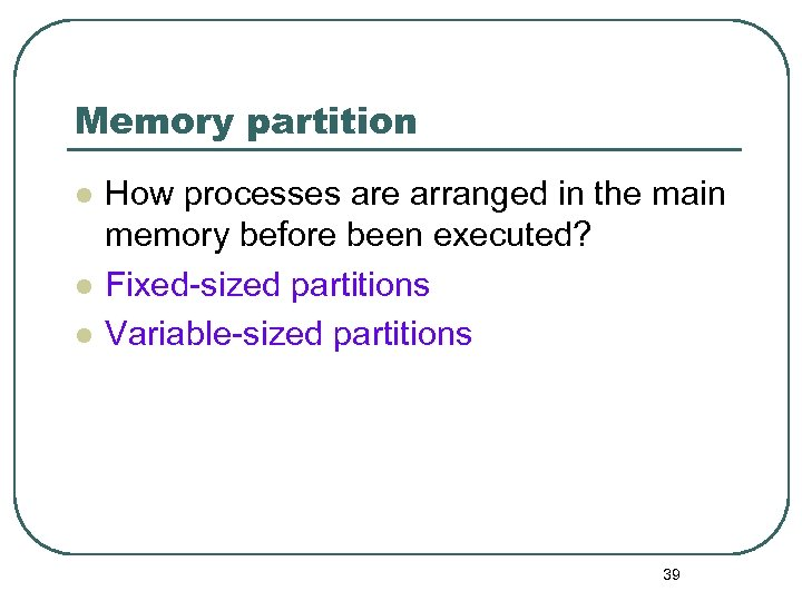 Memory partition l l l How processes are arranged in the main memory before
