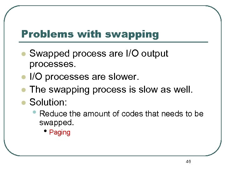 Problems with swapping l l Swapped process are I/O output processes. I/O processes are