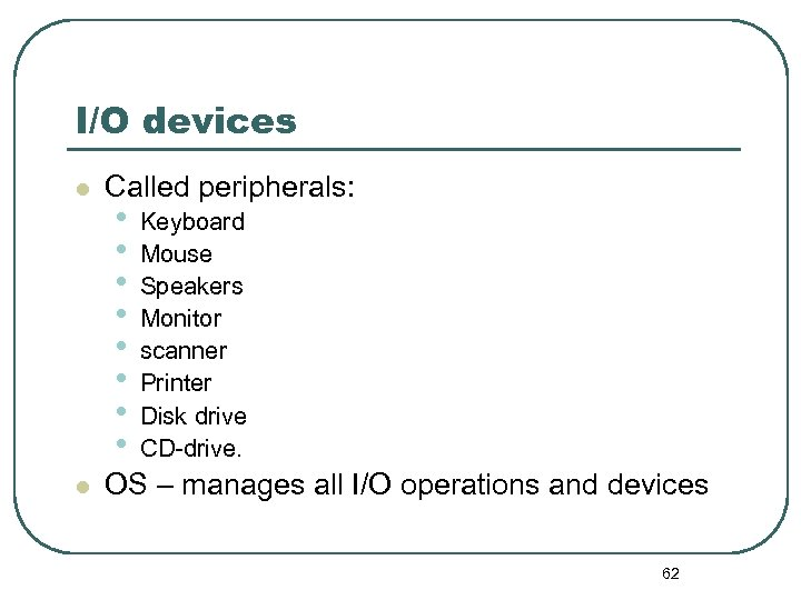 I/O devices l l Called peripherals: • • Keyboard Mouse Speakers Monitor scanner Printer