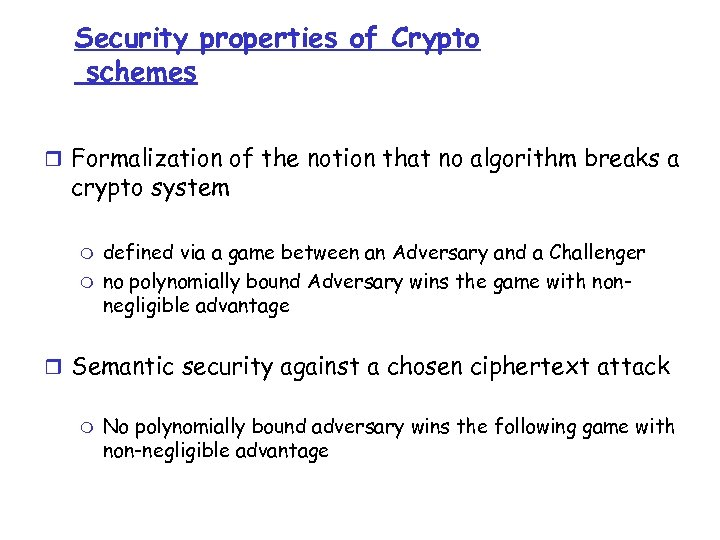 Security properties of Crypto schemes r Formalization of the notion that no algorithm breaks
